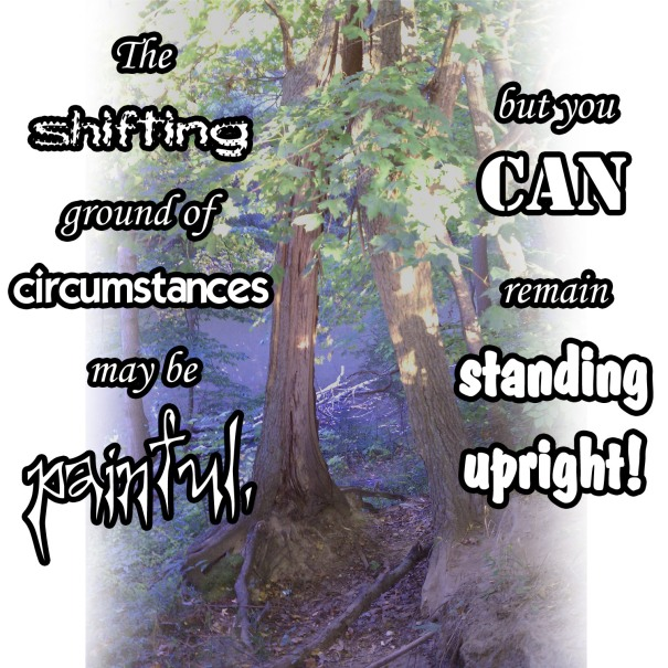 The shifting ground of circumstances may be painful, but you CAN remain standing upright!